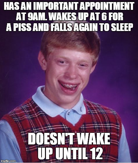 Bad Luck Brian Meme | HAS AN IMPORTANT APPOINTMENT AT 9AM. WAKES UP AT 6 FOR A PISS AND FALLS AGAIN TO SLEEP DOESN'T WAKE UP UNTIL 12 | image tagged in memes,bad luck brian | made w/ Imgflip meme maker