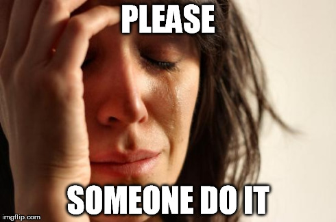 First World Problems Meme | PLEASE SOMEONE DO IT | image tagged in memes,first world problems | made w/ Imgflip meme maker