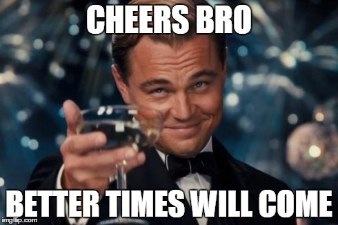 Leonardo Dicaprio Cheers Meme | CHEERS BRO BETTER TIMES WILL COME | image tagged in memes,leonardo dicaprio cheers | made w/ Imgflip meme maker