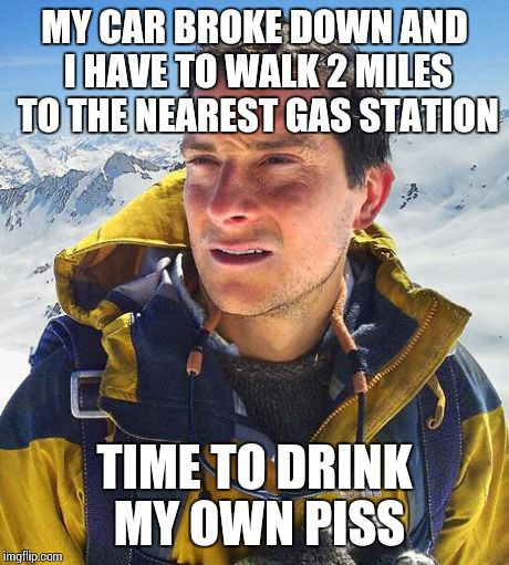 Bear Grylls | MY CAR BROKE DOWN AND I HAVE TO WALK 2 MILES TO THE NEAREST GAS STATION TIME TO DRINK MY OWN PISS | image tagged in memes,bear grylls | made w/ Imgflip meme maker