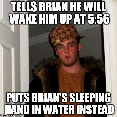Scumbag Steve Meme | TELLS BRIAN HE WILL WAKE HIM UP AT 5:56 PUTS BRIAN'S SLEEPING HAND IN WATER INSTEAD | image tagged in memes,scumbag steve | made w/ Imgflip meme maker