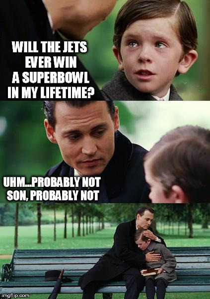 Finding Neverland Meme | WILL THE JETS EVER WIN A SUPERBOWL IN MY LIFETIME? UHM...PROBABLY NOT SON, PROBABLY NOT | image tagged in memes,finding neverland,funny,superbowl,crying | made w/ Imgflip meme maker