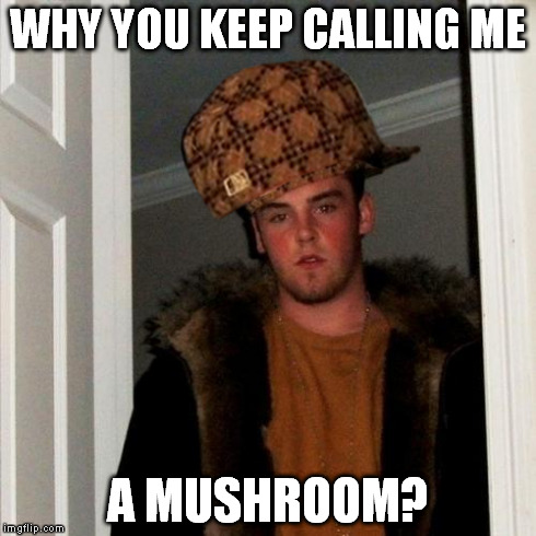 WHY YOU KEEP CALLING ME A MUSHROOM? | made w/ Imgflip meme maker