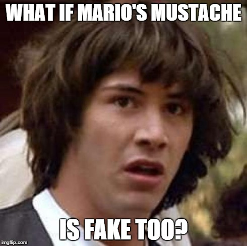 Conspiracy Keanu Meme | WHAT IF MARIO'S MUSTACHE IS FAKE TOO? | image tagged in memes,conspiracy keanu | made w/ Imgflip meme maker