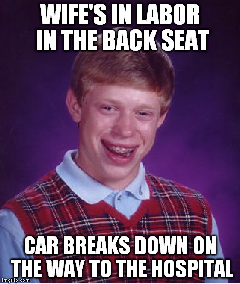 Bad Luck Brian Meme | WIFE'S IN LABOR IN THE BACK SEAT CAR BREAKS DOWN ON THE WAY TO THE HOSPITAL | image tagged in memes,bad luck brian | made w/ Imgflip meme maker