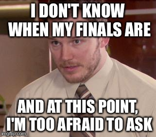 Afraid To Ask Andy | I DON'T KNOW WHEN MY FINALS ARE AND AT THIS POINT, I'M TOO AFRAID TO ASK | image tagged in and i'm too afraid to ask andy | made w/ Imgflip meme maker