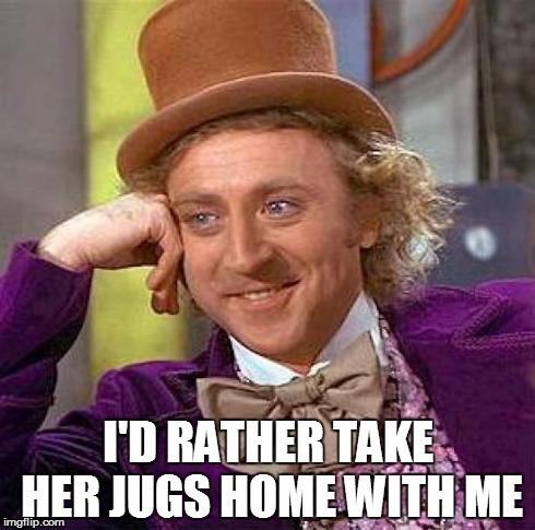Creepy Condescending Wonka Meme | I'D RATHER TAKE HER JUGS HOME WITH ME | image tagged in memes,creepy condescending wonka | made w/ Imgflip meme maker