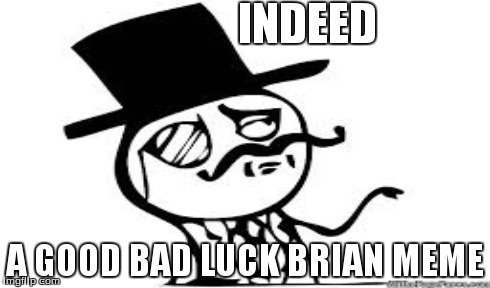 INDEED A GOOD BAD LUCK BRIAN MEME | made w/ Imgflip meme maker