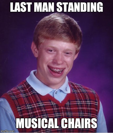 Bad Luck Brian Meme | LAST MAN STANDING MUSICAL CHAIRS | image tagged in memes,bad luck brian | made w/ Imgflip meme maker