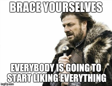 Brace Yourselves X is Coming Meme | BRACE YOURSELVES EVERYBODY IS GOING TO START LIKING EVERYTHING | image tagged in memes,brace yourselves x is coming | made w/ Imgflip meme maker