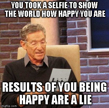 Maury Lie Detector Meme | YOU TOOK A SELFIE TO SHOW THE WORLD HOW HAPPY YOU ARE RESULTS OF YOU BEING HAPPY ARE A LIE | image tagged in memes,maury lie detector | made w/ Imgflip meme maker