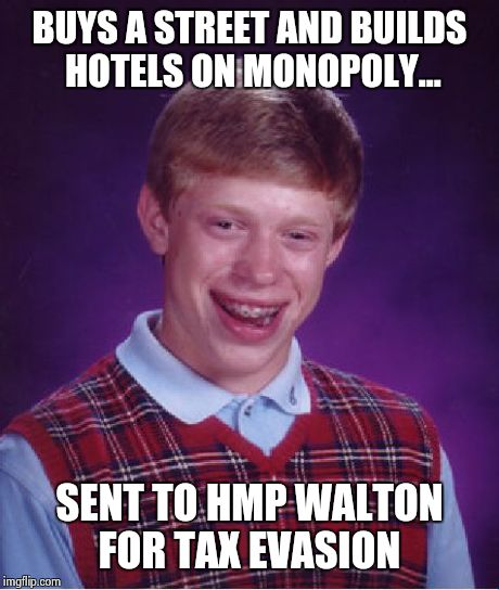 Bad Luck Brian | BUYS A STREET AND BUILDS HOTELS ON MONOPOLY... SENT TO HMP WALTON FOR TAX EVASION | image tagged in memes,bad luck brian,gaming,superjail,jail,taxes | made w/ Imgflip meme maker