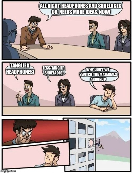 Boardroom Meeting Suggestion Meme | ALL RIGHT, HEADPHONES AND SHOELACES CO. NEEDS MORE IDEAS, NOW! TANGLIER HEADPHONES! LESS-TANGIER SHOELACES! WHY DON'T WE SWITCH THE MATERIAL | image tagged in memes,boardroom meeting suggestion | made w/ Imgflip meme maker