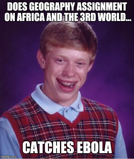 Highschool dangers | DOES GEOGRAPHY ASSIGNMENT ON AFRICA AND THE 3RD WORLD... CATCHES EBOLA | image tagged in memes,bad luck brian,ebola,high school,funny | made w/ Imgflip meme maker