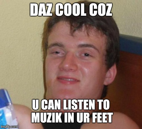 10 Guy Meme | DAZ COOL COZ U CAN LISTEN TO MUZIK IN UR FEET | image tagged in memes,10 guy | made w/ Imgflip meme maker