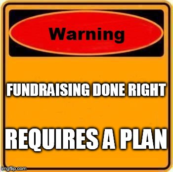 Warning Sign Meme | FUNDRAISING DONE RIGHT REQUIRES A PLAN | image tagged in memes,warning sign | made w/ Imgflip meme maker