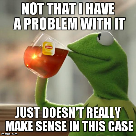 But Thats None Of My Business Meme | NOT THAT I HAVE A PROBLEM WITH IT JUST DOESN'T REALLY MAKE SENSE IN THIS CASE | image tagged in memes,but thats none of my business,kermit the frog | made w/ Imgflip meme maker