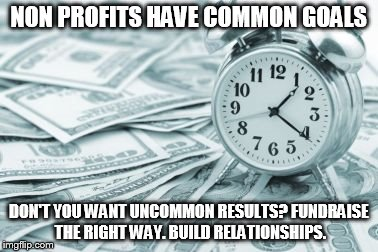 Hora Extra | NON PROFITS HAVE COMMON GOALS DON'T YOU WANT UNCOMMON RESULTS? FUNDRAISE THE RIGHT WAY. BUILD RELATIONSHIPS. | image tagged in memes,hora extra | made w/ Imgflip meme maker