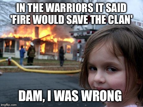 Disaster Girl Meme | IN THE WARRIORS IT SAID 'FIRE WOULD SAVE THE CLAN' DAM, I WAS WRONG | image tagged in memes,disaster girl | made w/ Imgflip meme maker