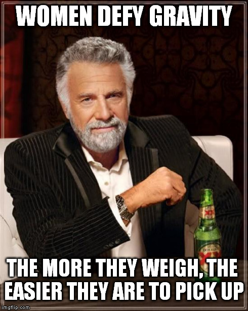 The Most Interesting Man In The World | WOMEN DEFY GRAVITY THE MORE THEY WEIGH, THE EASIER THEY ARE TO PICK UP | image tagged in memes,the most interesting man in the world | made w/ Imgflip meme maker