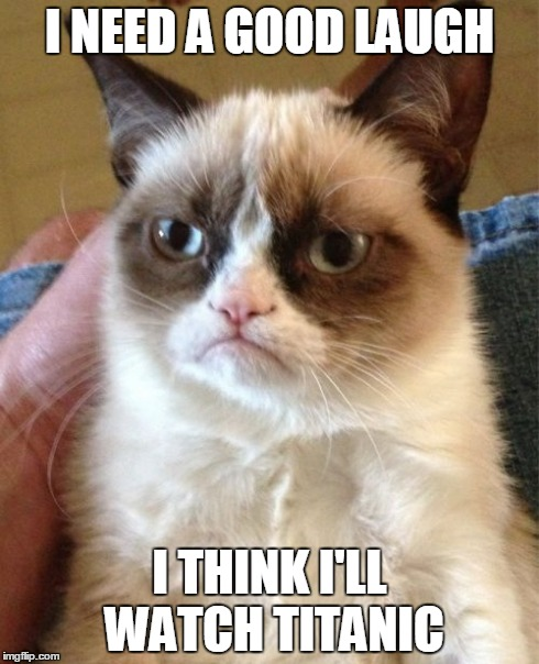 Grumpy Cat | I NEED A GOOD LAUGH I THINK I'LL WATCH TITANIC | image tagged in memes,grumpy cat | made w/ Imgflip meme maker