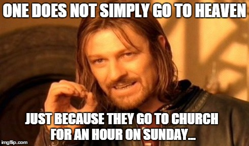 One Does Not Simply Meme | ONE DOES NOT SIMPLY GO TO HEAVEN JUST BECAUSE THEY GO TO CHURCH FOR AN HOUR ON SUNDAY... | image tagged in memes,one does not simply | made w/ Imgflip meme maker