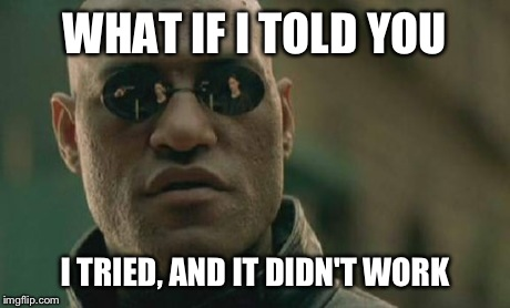 Matrix Morpheus Meme | WHAT IF I TOLD YOU I TRIED, AND IT DIDN'T WORK | image tagged in memes,matrix morpheus | made w/ Imgflip meme maker