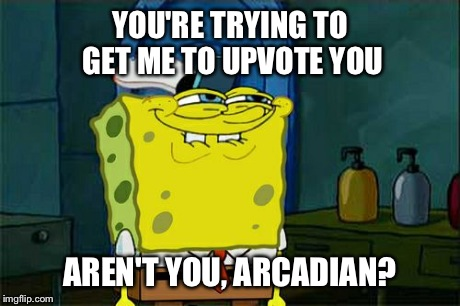 Dont You Squidward Meme | YOU'RE TRYING TO GET ME TO UPVOTE YOU AREN'T YOU, ARCADIAN? | image tagged in memes,dont you squidward | made w/ Imgflip meme maker