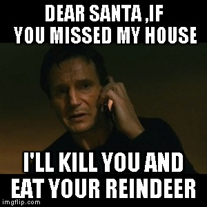 Liam Neeson Taken Meme | DEAR SANTA ,IF YOU MISSED MY HOUSE I'LL KILL YOU AND EAT YOUR REINDEER | image tagged in memes,liam neeson taken | made w/ Imgflip meme maker