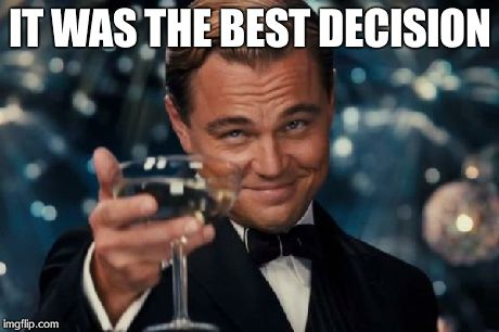 Leonardo Dicaprio Cheers Meme | IT WAS THE BEST DECISION | image tagged in memes,leonardo dicaprio cheers | made w/ Imgflip meme maker