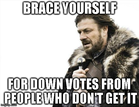 Brace Yourselves X is Coming Meme | BRACE YOURSELF FOR DOWN VOTES FROM PEOPLE WHO DON'T GET IT | image tagged in memes,brace yourselves x is coming | made w/ Imgflip meme maker