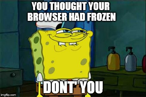 Dont You Squidward Meme | YOU THOUGHT YOUR BROWSER HAD FROZEN DONT' YOU | image tagged in memes,dont you squidward | made w/ Imgflip meme maker