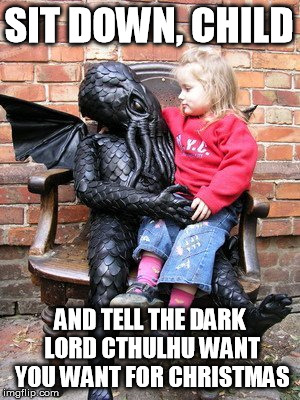 SIT DOWN, CHILD AND TELL THE DARK LORD CTHULHU WANT YOU WANT FOR CHRISTMAS | image tagged in funny | made w/ Imgflip meme maker