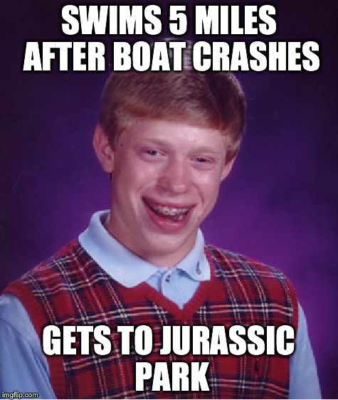 Bad Luck Brian Jurassic Park | SWIMS 5 MILES AFTER BOAT CRASHES GETS TO JURASSIC PARK | image tagged in memes,bad luck brian | made w/ Imgflip meme maker