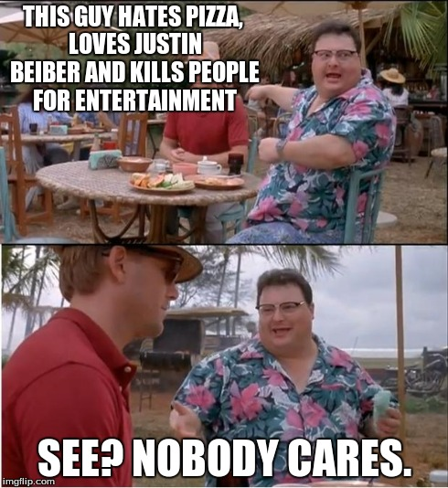 See? Nobody gives a shib. | THIS GUY HATES PIZZA, LOVES JUSTIN BEIBER AND KILLS PEOPLE FOR ENTERTAINMENT SEE? NOBODY CARES. | image tagged in memes,see nobody cares | made w/ Imgflip meme maker