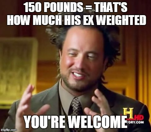 Ancient Aliens Meme | 150 POUNDS = THAT'S HOW MUCH HIS EX WEIGHTED YOU'RE WELCOME | image tagged in memes,ancient aliens | made w/ Imgflip meme maker