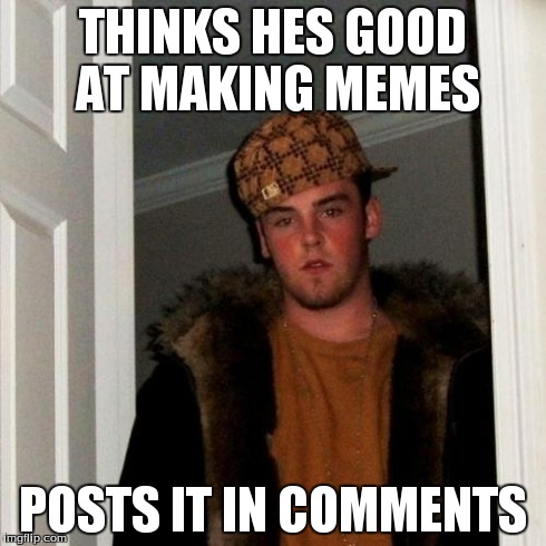 Scumbag Steve Meme | THINKS HES GOOD AT MAKING MEMES POSTS IT IN COMMENTS | image tagged in memes,scumbag steve | made w/ Imgflip meme maker