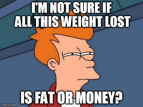 Futurama Fry Meme | I'M NOT SURE IF ALL THIS WEIGHT LOST IS FAT OR MONEY? | image tagged in memes,futurama fry | made w/ Imgflip meme maker