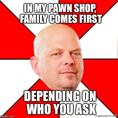 Pawn Stars | IN MY PAWN SHOP, FAMILY COMES FIRST DEPENDING ON WHO YOU ASK | image tagged in pawn stars | made w/ Imgflip meme maker