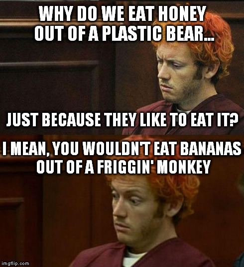James Holmes | WHY DO WE EAT HONEY OUT OF A PLASTIC BEAR... I MEAN, YOU WOULDN'T EAT BANANAS OUT OF A FRIGGIN' MONKEY JUST BECAUSE THEY LIKE TO EAT IT? | image tagged in james holmes,bears,honey,monkey,memes | made w/ Imgflip meme maker