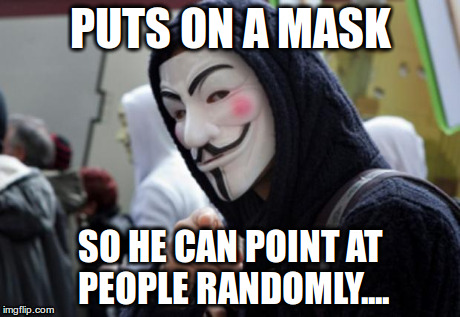 Anonymous | PUTS ON A MASK SO HE CAN POINT AT PEOPLE RANDOMLY.... | image tagged in anonymous | made w/ Imgflip meme maker