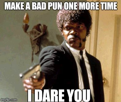 Say That Again I Dare You Meme | MAKE A BAD PUN ONE MORE TIME I DARE YOU | image tagged in memes,say that again i dare you | made w/ Imgflip meme maker