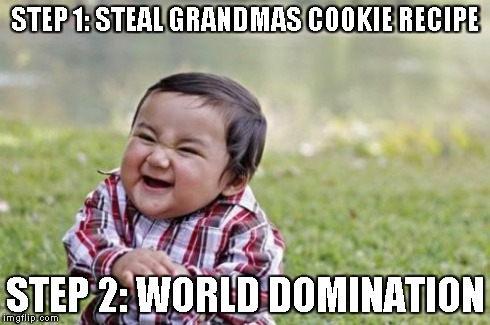 Evil Toddler Meme | STEP 1: STEAL GRANDMAS COOKIE RECIPE STEP 2: WORLD DOMINATION | image tagged in memes,evil toddler | made w/ Imgflip meme maker