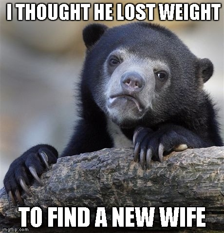 Confession Bear Meme | I THOUGHT HE LOST WEIGHT TO FIND A NEW WIFE | image tagged in memes,confession bear | made w/ Imgflip meme maker