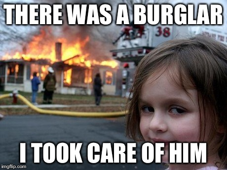 Disaster Girl | THERE WAS A BURGLAR I TOOK CARE OF HIM | image tagged in memes,disaster girl | made w/ Imgflip meme maker