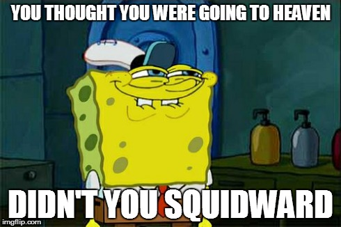 Dont You Squidward Meme | YOU THOUGHT YOU WERE GOING TO HEAVEN DIDN'T YOU SQUIDWARD | image tagged in memes,dont you squidward | made w/ Imgflip meme maker