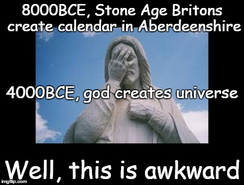 Well, this is awkward | 8000BCE, Stone Age Britons create calendar in Aberdeenshire Well, this is awkward 4000BCE, god creates universe | image tagged in jesusfacepalm,jesus,god,bible,religion,this is awkward | made w/ Imgflip meme maker