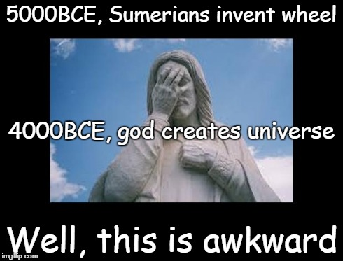 Well, this is awkward | 5000BCE, Sumerians invent wheel Well, this is awkward 4000BCE, god creates universe | image tagged in jesusfacepalm,jesus,god,bible,religion,this is awkward | made w/ Imgflip meme maker
