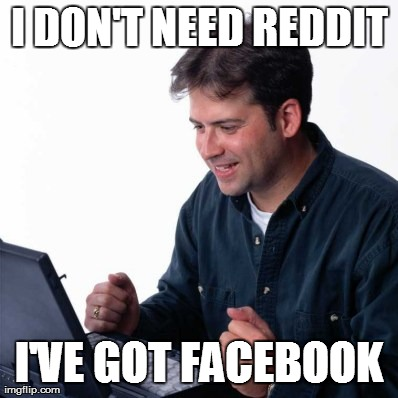 Net Noob Meme | I DON'T NEED REDDIT I'VE GOT FACEBOOK | image tagged in memes,net noob,funny | made w/ Imgflip meme maker