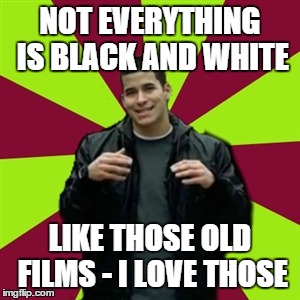 Contradictory Chris | NOT EVERYTHING IS BLACK AND WHITE LIKE THOSE OLD FILMS - I LOVE THOSE | image tagged in memes,contradictory chris | made w/ Imgflip meme maker
